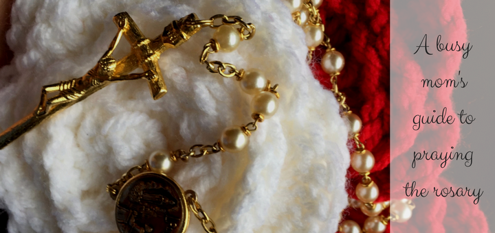 A busy mom's guide to praying the rosary