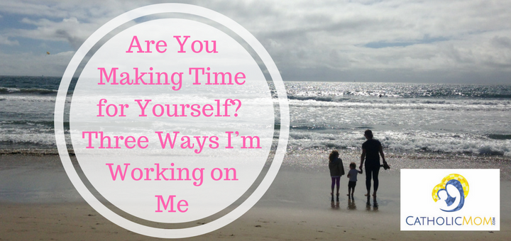 """""""Are You Making Time for Yourself? Three Ways I'm Working on Me"""" by Michele Faehnle (CatholicMom.com)"""