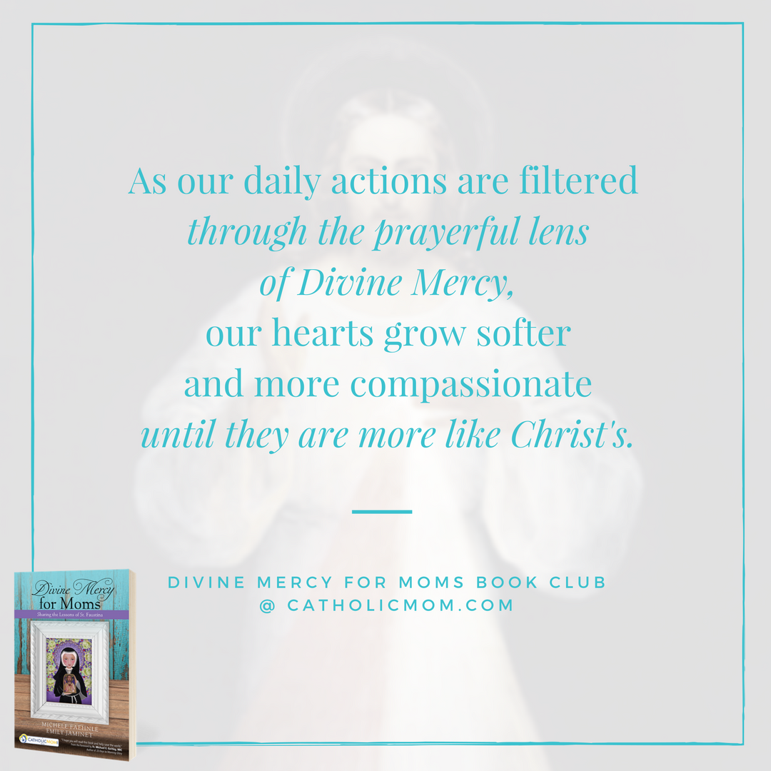 As our daily actions are filtered through the prayerful lens of Divine Mercy, our hearts grow softer and more compassionate until they are more like Christ's. - Divine Mercy for Moms Book Club at CatholicMom.com