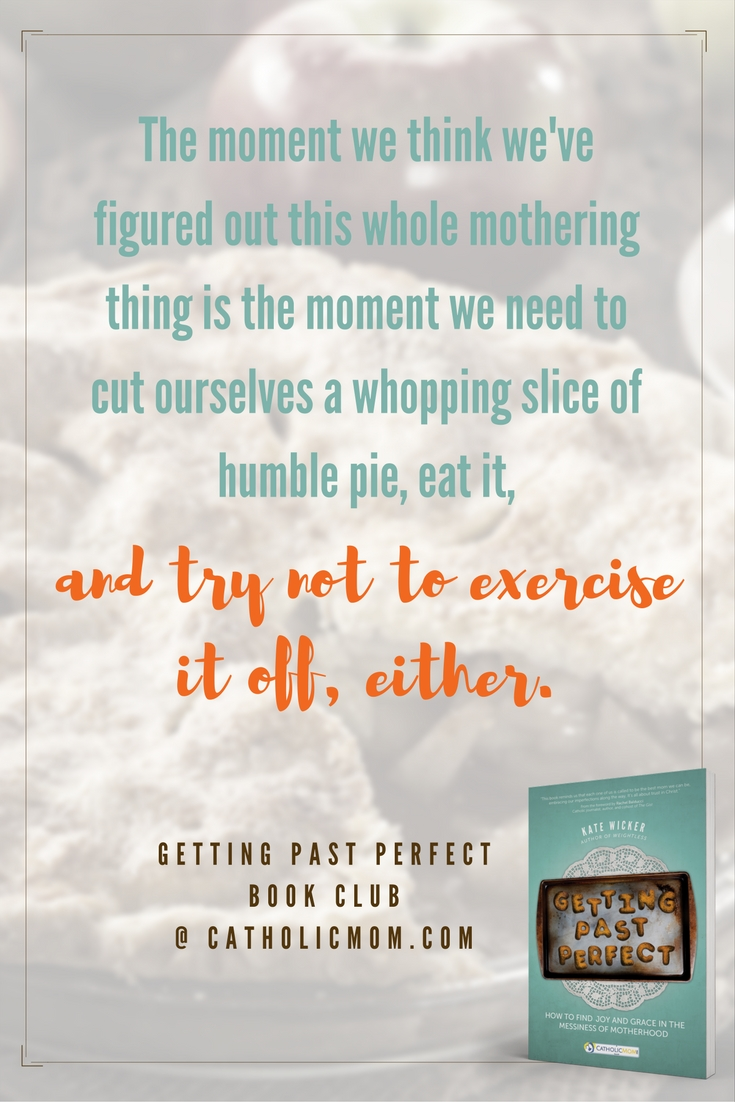 The moment we think we've figured out this whole mothering thing is the moment we need to cut ourselves a whopping slice of humble pie, eat it, and try not to exercise it off, either. #GettingPastPerfect #bookclub