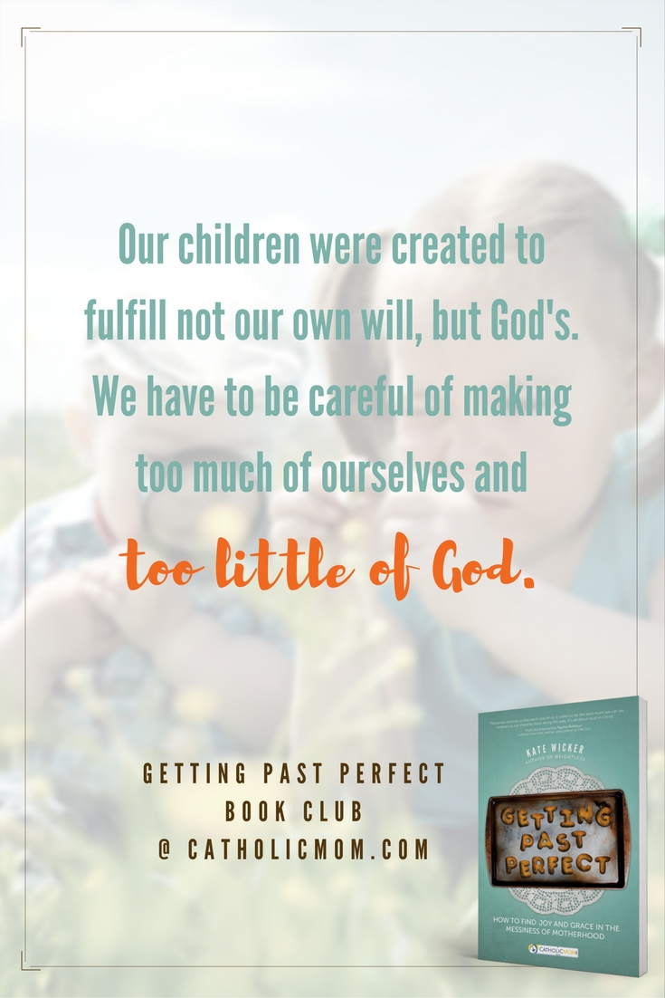 Our children were created to fulfill not our own will, but God's. We have to be careful of making too much of ourselves and too little of God. #GettingPastPerfect #bookclub