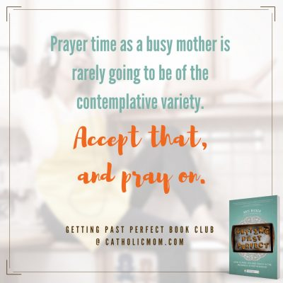 Prayer time as a busy mother is rarely going to be of the contemplative variety. Accept that, and pray on. #GettingPastPerfect #bookclub