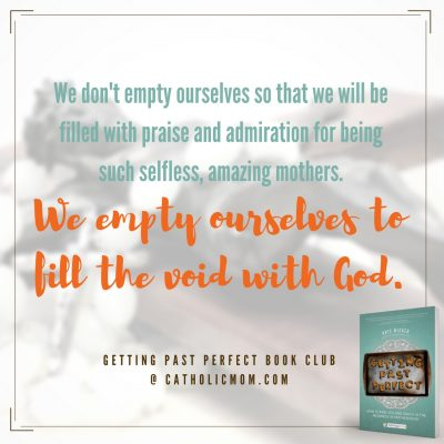 We don't empty ourselves so that we will be filled with praise and admiration for being such selfless, amazing mothers. We empty ourselves to fill the void with God. #GettingPastPerfect #bookclub
