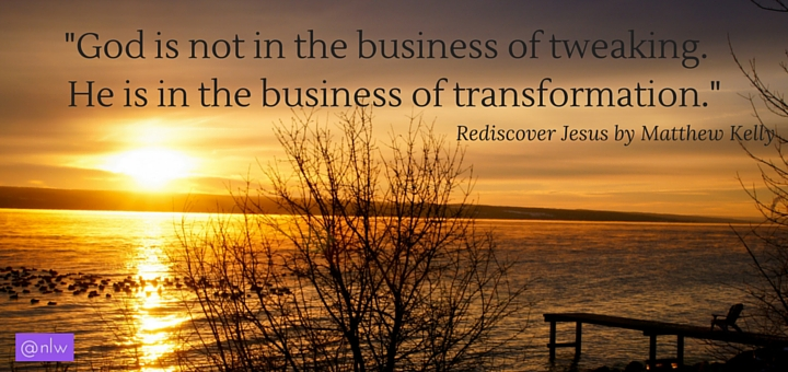 -God is not in the business of tweaking. He is in the business of transformation.-