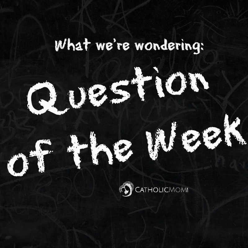 Question of the Week at CatholicMom.com