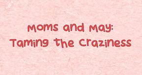 Moms and May: Taming the Craziness