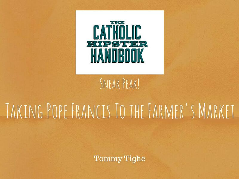 """""""Taking Pope Francis to the Farmer's Market"""" by Tommy Tighe (CatholicMom.com)"""