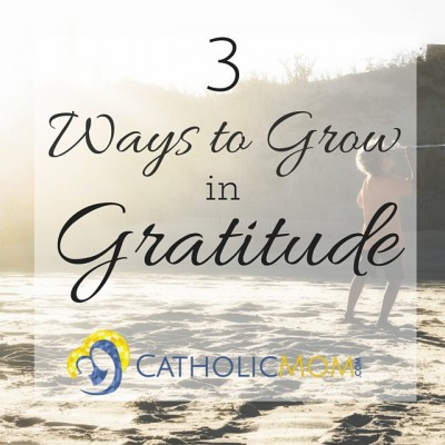 Three Ways to Grow in Gratitude CatholicMom 800x800