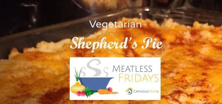 """Meatless Friday: Vegetarian Shepherd's Pie"" by Erin McCole Cupp (CatholicMom.com)"
