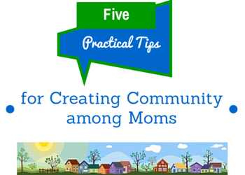 5 Practical Tips for Creating Community among Moms